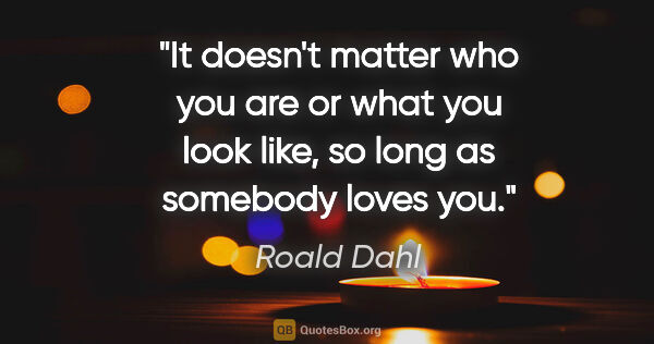 "Roald Dahl quote: ""It doesn't matter who you are or what you look like, so long..."""