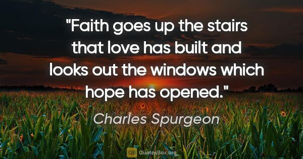 "Charles Spurgeon quote: ""Faith goes up the stairs that love has built and looks out the..."""