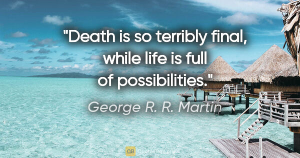 "George R. R. Martin quote: ""Death is so terribly final, while life is full of possibilities."""