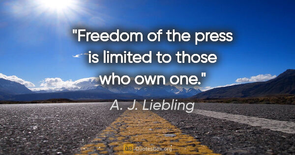 "A. J. Liebling quote: ""Freedom of the press is limited to those who own one."""