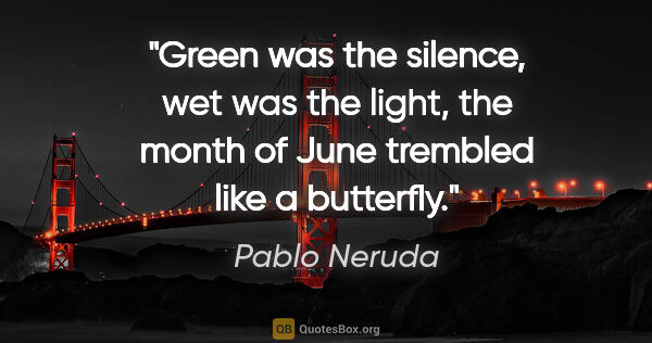 "Pablo Neruda quote: ""Green was the silence, wet was the light, the month of June..."""