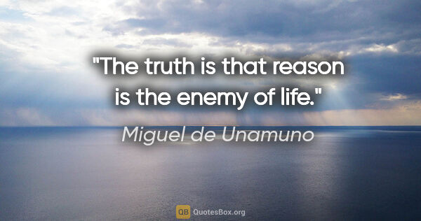 "Miguel de Unamuno quote: ""The truth is that reason is the enemy of life."""