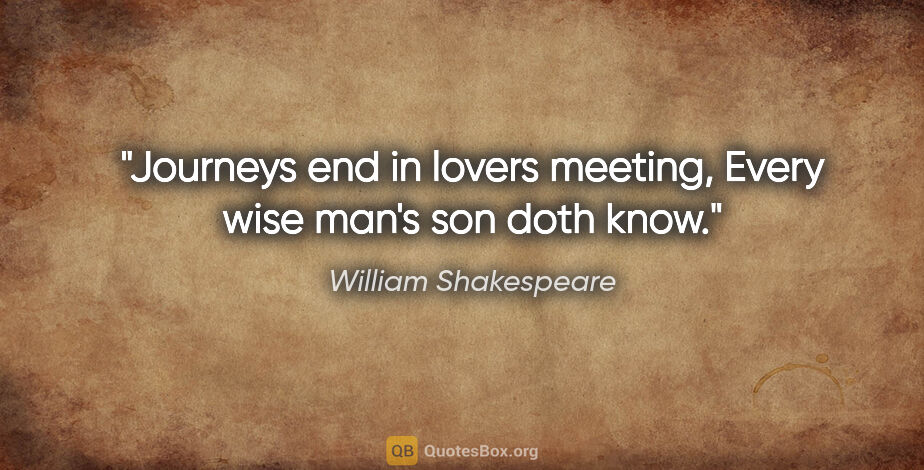 """William Shakespeare quote: """"Journeys end in lovers meeting, Every wise man's son doth know."""""""