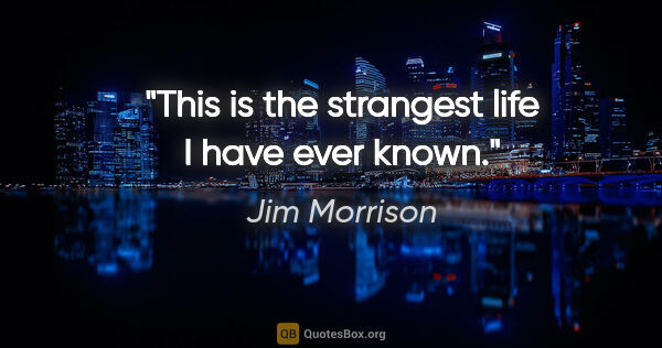 "Jim Morrison quote: ""This is the strangest life I have ever known."""
