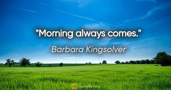 "Barbara Kingsolver quote: ""Morning always comes."""