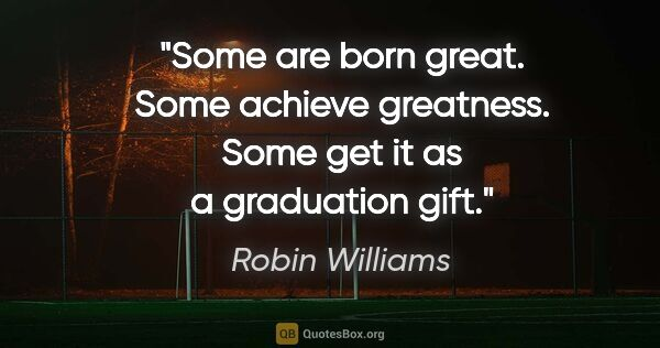 "Robin Williams quote: ""Some are born great. Some achieve greatness. Some get it as a..."""