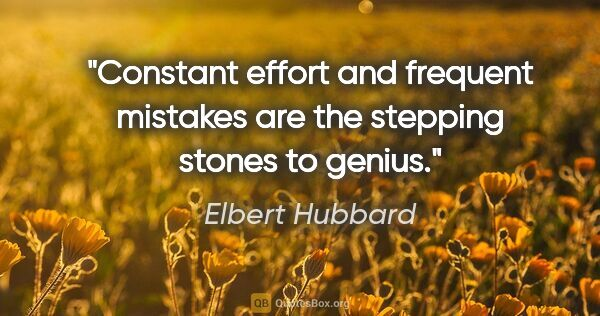 "Elbert Hubbard quote: ""Constant effort and frequent mistakes are the stepping stones..."""