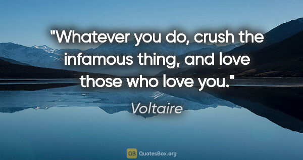 "Voltaire quote: ""Whatever you do, crush the infamous thing, and love those who..."""