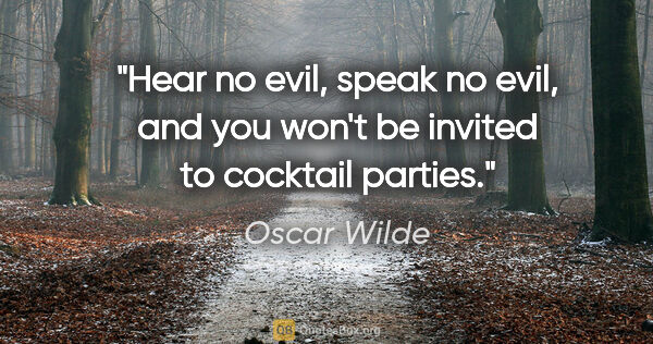 "Oscar Wilde quote: ""Hear no evil, speak no evil, and you won't be invited to..."""