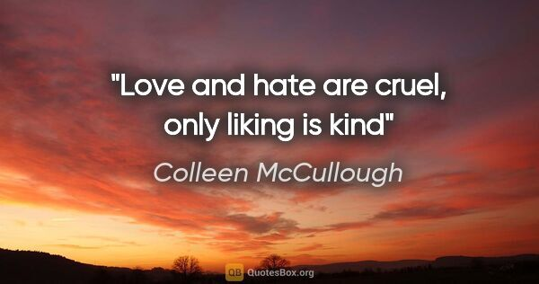 "Colleen McCullough quote: ""Love and hate are cruel, only liking is kind"""