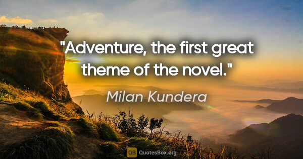 "Milan Kundera quote: ""Adventure, the first great theme of the novel."""