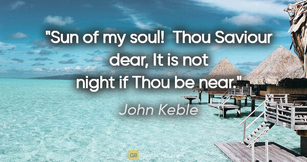 "John Keble quote: ""Sun of my soul!  Thou Saviour dear, It is not night if Thou be..."""