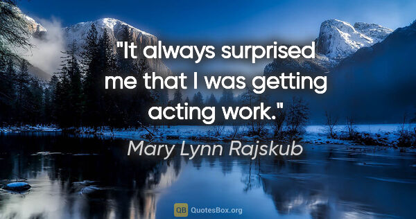 "Mary Lynn Rajskub quote: ""It always surprised me that I was getting acting work."""