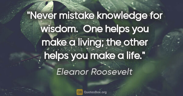 "Eleanor Roosevelt quote: ""Never mistake knowledge for wisdom.  One helps you make a..."""