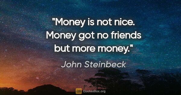 "John Steinbeck quote: ""Money is not nice. Money got no friends but more money."""