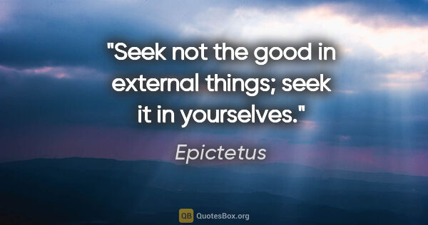 "Epictetus quote: ""Seek not the good in external things; seek it in yourselves."""