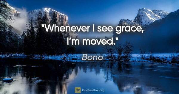 "Bono quote: ""Whenever I see grace, I'm moved."""