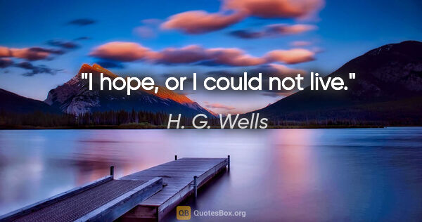 "H. G. Wells quote: ""I hope, or I could not live."""