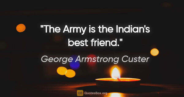 "George Armstrong Custer quote: ""The Army is the Indian's best friend."""