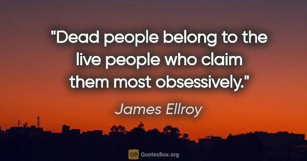 "James Ellroy quote: ""Dead people belong to the live people who claim them most..."""
