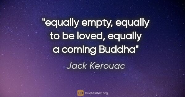 "Jack Kerouac quote: ""equally empty, equally to be loved, equally a coming Buddha"""