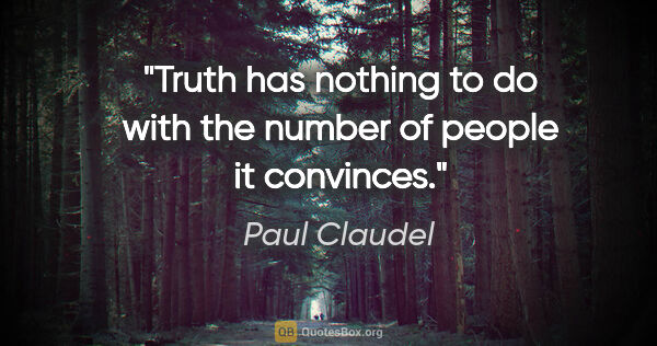 "Paul Claudel quote: ""Truth has nothing to do with the number of people it convinces."""