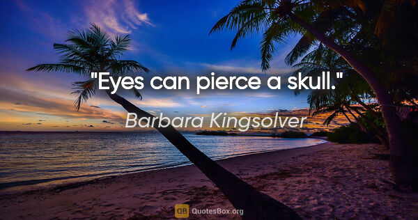 "Barbara Kingsolver quote: ""Eyes can pierce a skull."""