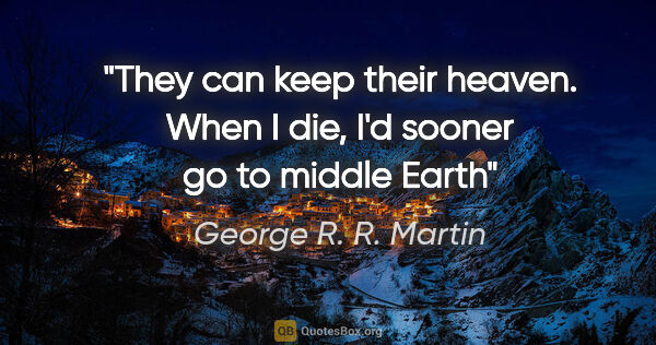 "George R. R. Martin quote: ""They can keep their heaven. When I die, I'd sooner go to..."""