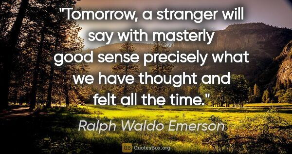 "Ralph Waldo Emerson quote: ""Tomorrow, a stranger will say with masterly good sense..."""