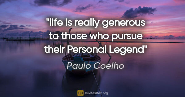 "Paulo Coelho quote: ""life is really generous to those who pursue their Personal Legend"""