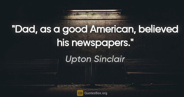 "Upton Sinclair quote: ""Dad, as a good American, believed his newspapers."""
