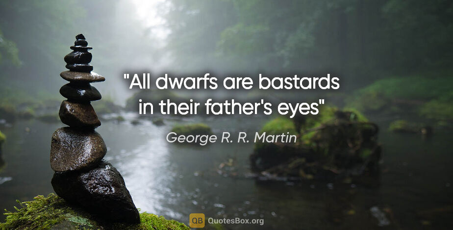 """George R. R. Martin quote: """"All dwarfs are bastards in their father's eyes"""""""