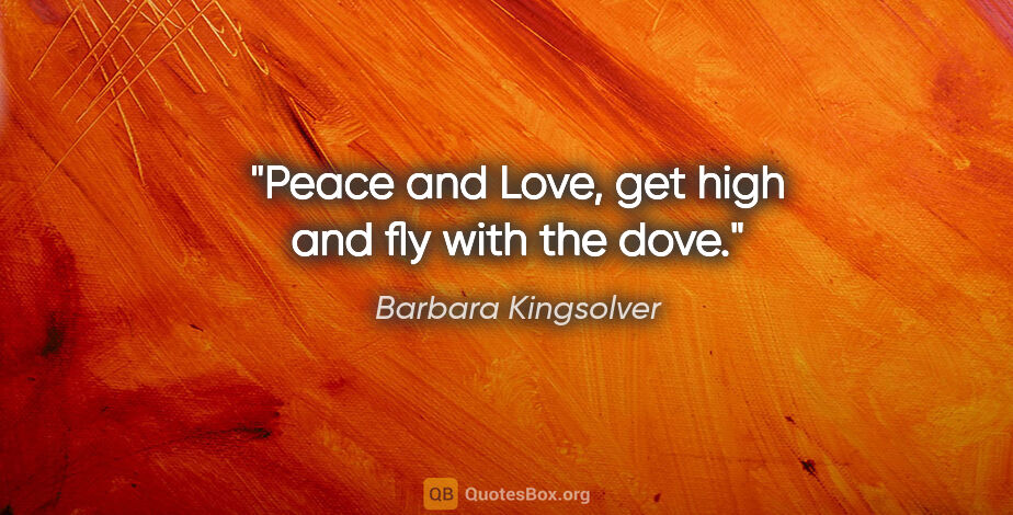 "Barbara Kingsolver quote: ""Peace and Love, get high and fly with the dove."""