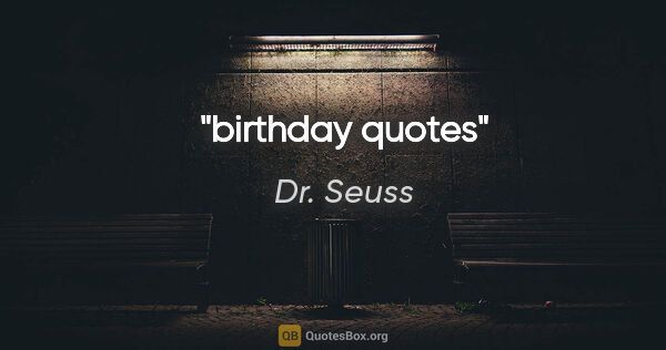 "Dr. Seuss quote: ""birthday quotes"""