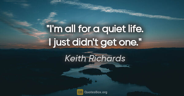 "Keith Richards quote: ""I'm all for a quiet life. I just didn't get one."""