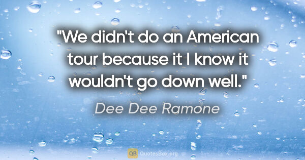 "Dee Dee Ramone quote: ""We didn't do an American tour because it I know it wouldn't go..."""