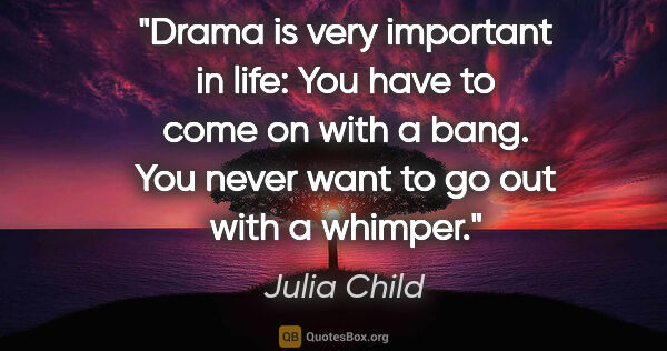 "Julia Child quote: ""Drama is very important in life: You have to come on with a..."""