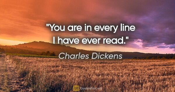 "Charles Dickens quote: ""You are in every line I have ever read."""