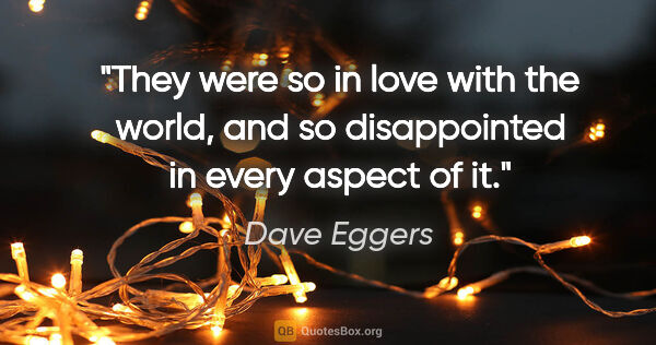 "Dave Eggers quote: ""They were so in love with the world, and so disappointed in..."""