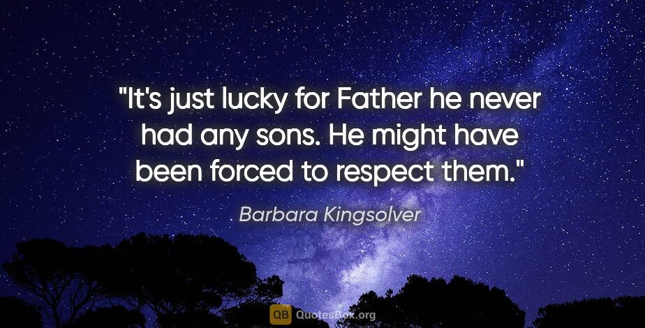"Barbara Kingsolver quote: ""It's just lucky for Father he never had any sons. He might..."""