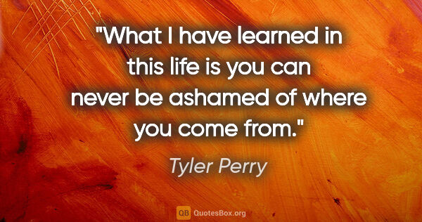 "Tyler Perry quote: ""What I have learned in this life is you can never be ashamed..."""