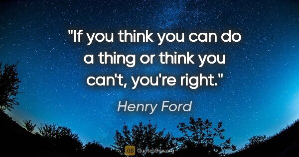 "Henry Ford quote: ""If you think you can do a thing or think you can't, you're right."""