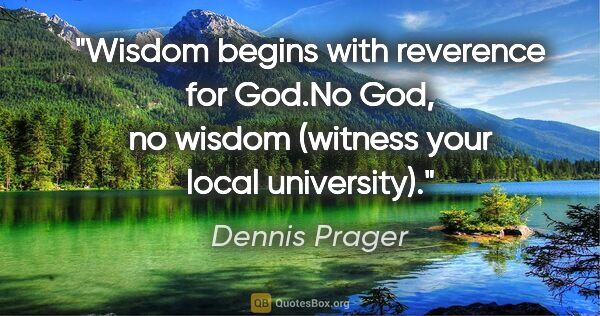 "Dennis Prager quote: ""Wisdom begins with reverence for God.""No God, no wisdom..."""