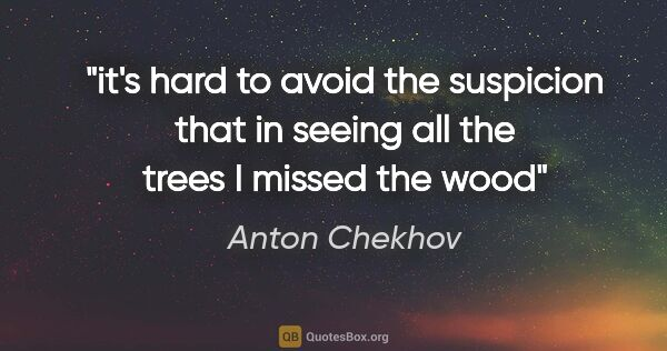 "Anton Chekhov quote: ""it's hard to avoid the suspicion that in seeing all the trees..."""