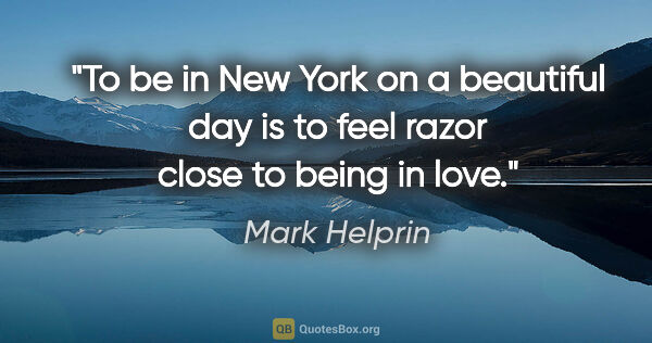 "Mark Helprin quote: ""To be in New York on a beautiful day is to feel razor close to..."""