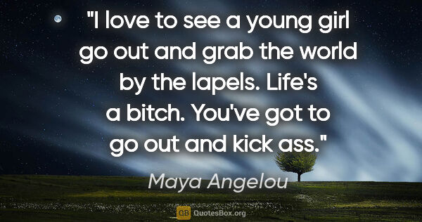"Maya Angelou quote: ""I love to see a young girl go out and grab the world by the..."""
