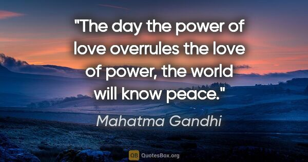 "Mahatma Gandhi quote: ""The day the power of love overrules the love of power, the..."""