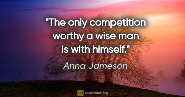 "Anna Jameson quote: ""The only competition worthy a wise man is with himself."""