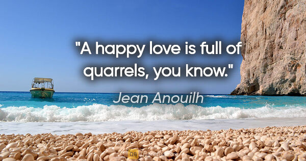 "Jean Anouilh quote: ""A happy love is full of quarrels, you know."""