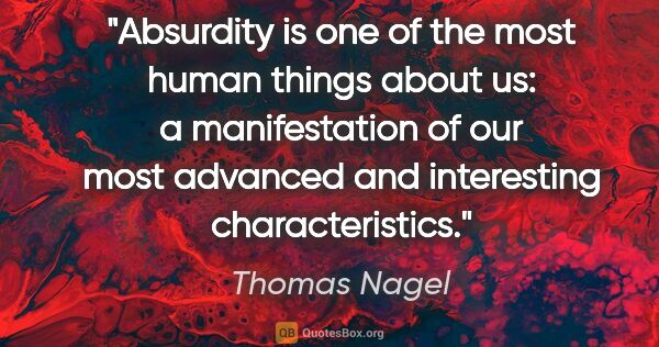 "Thomas Nagel quote: ""Absurdity is one of the most human things about us: a..."""